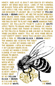 """Bee with text """"Honey I'm Home."""" underneath and the text: Honey, our hive is built and ruled by women. Honey, we were once wild. Look at the flowers. We raised them into artichoke, pepper, squash, and apple for you. Honey, you found our hive and renamed it colony or a factory of yellow black & brown honey. We are the silent workers who bring home your dinner, whether or not our honey comes home. Home was the wildflower you pulled out to plant your white monoculture. Honey, we pollinate thirty acres of white apple trees to bring home one pound of honey, to bring home one pound of bodies. The poison in the pollen is poison in our colony is poison in your children. Honey, tell me: was your breakfast sweet? Honey, when this colony collapses into a pool of yellow black & brown honey, the women are always the first to go. I close my wings and hit the ground. I open my wings & my colony drops dead. I close my wings & every flower at my funeral begins to grieve. Who will raise the flowers when we're gone? Honey, you see our queen? She is next. Honey, every drop of my yellow black & brown is falling into a field of white."""
